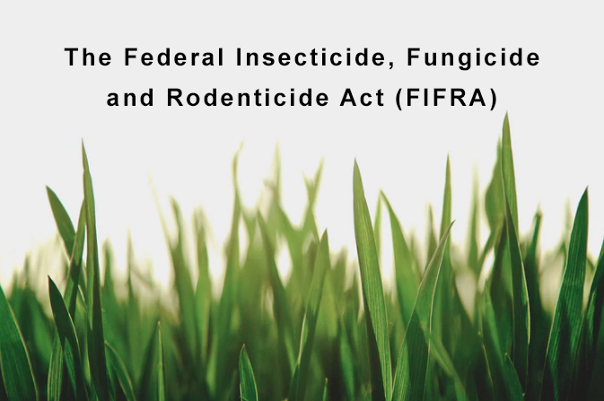 The Federal Insecticide, Fungicide and Rodenticide Act (FIFRA)